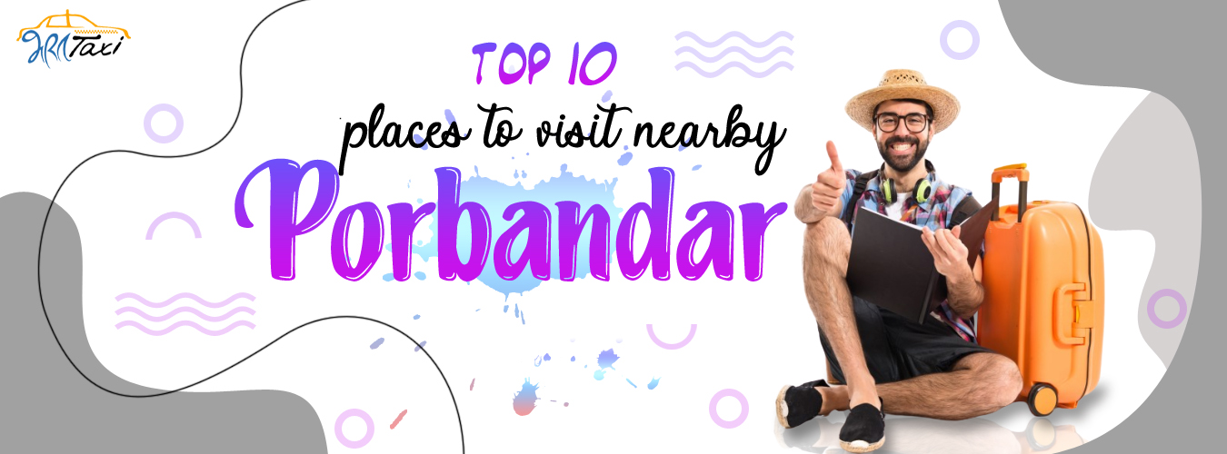 Top 10 Places to Visit Near Porbandar-Bharat Taxi